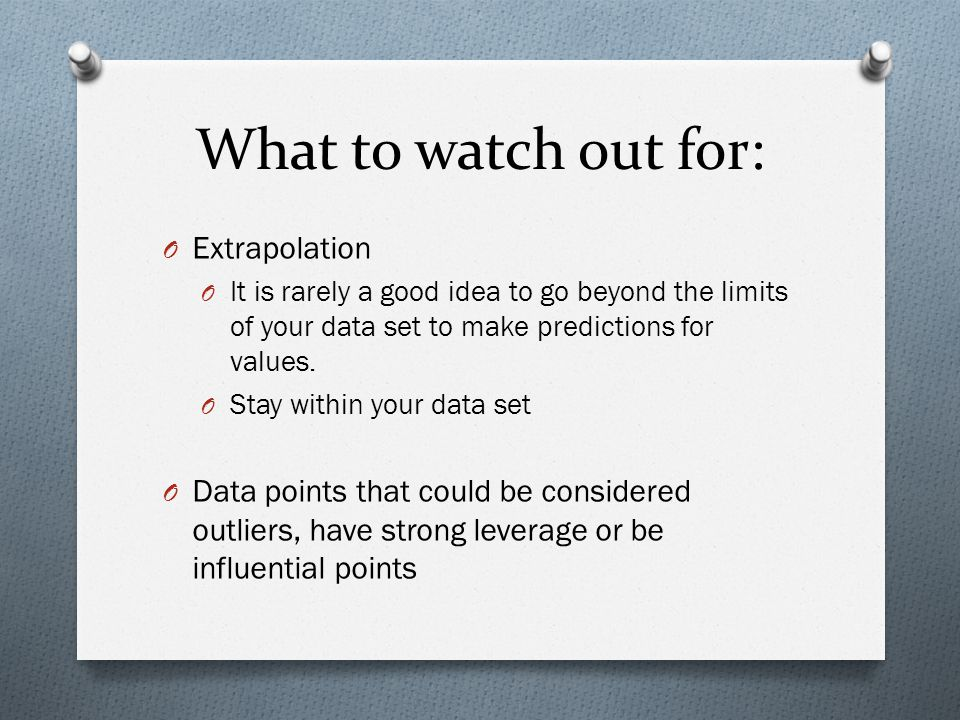 What to watch out for: O Extrapolation O It is rarely a good idea to go beyond the limits of your data set to make predictions for values.