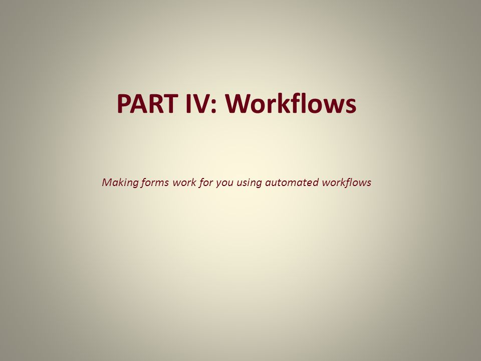 PART IV: Workflows Making forms work for you using automated workflows