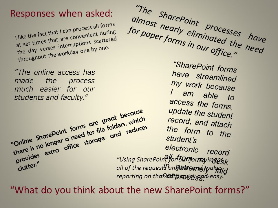 Responses when asked: The SharePoint processes have almost nearly eliminated the need for paper forms in our office. Using SharePoint for our forms keeps all of the requests uniform and makes reporting on that data quick and easy. What do you think about the new SharePoint forms? Online SharePoint forms are great because there is no longer a need for file folders, which provides extra office storage and reduces clutter. SharePoint forms have streamlined my work because I am able to access the forms, update the student record, and attach the form to the student's electronic record all from my desk in extremely laid out process. The online access has made the process much easier for our students and faculty. I like the fact that I can process all forms at set times that are convenient during the day verses interruptions scattered throughout the workday one by one.