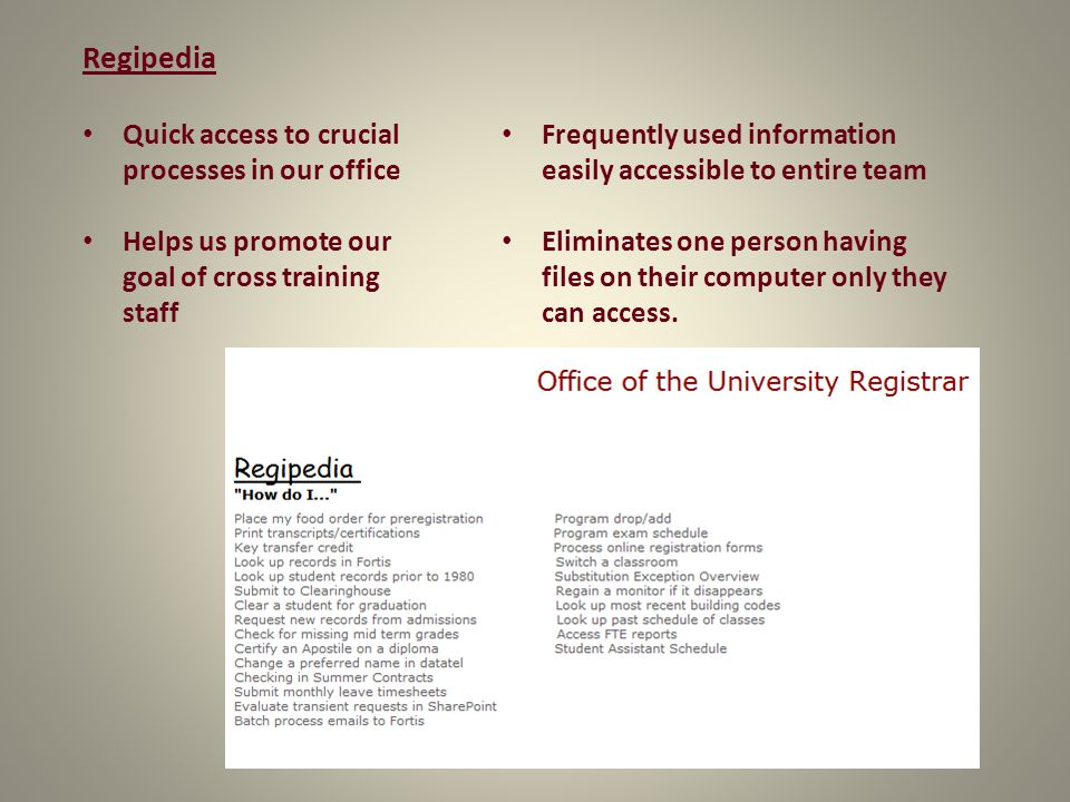 Regipedia Quick access to crucial processes in our office Helps us promote our goal of cross training staff Frequently used information easily accessible to entire team Eliminates one person having files on their computer only they can access.
