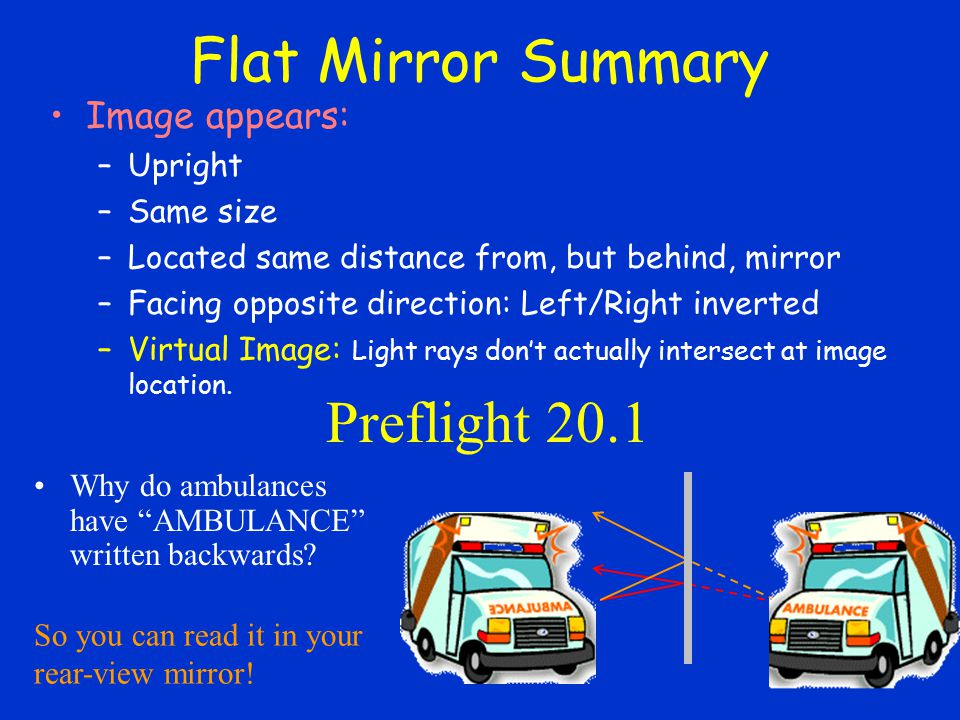Flat Mirror Summary Image appears: –Upright –Same size –Located same distance from, but behind, mirror –Facing opposite direction: Left/Right inverted