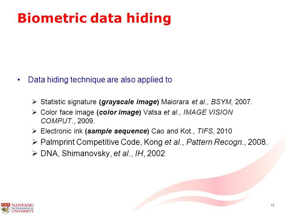 13 Biometric data hiding Data hiding technique are also applied to  Statistic signature (grayscale image) Maiorara et al., BSYM, 2007.