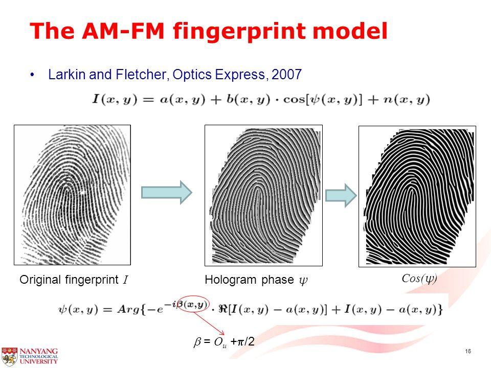 16 The AM-FM fingerprint model Larkin and Fletcher, Optics Express, 2007 Original fingerprint I Hologram phase ψ  = O u +  /2 Cos( ψ )