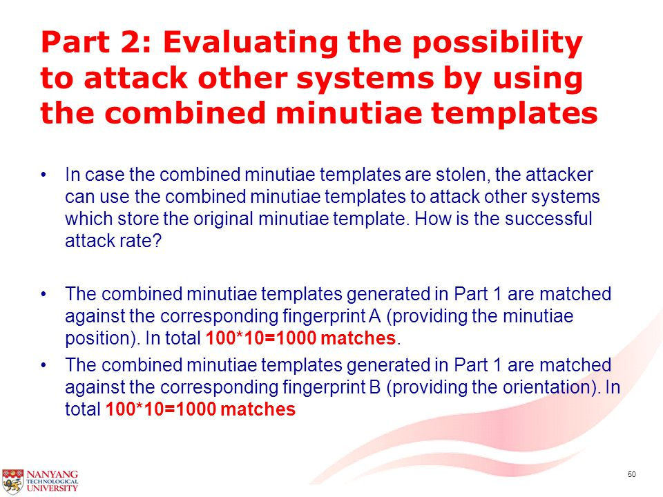 50 Part 2: Evaluating the possibility to attack other systems by using the combined minutiae templates In case the combined minutiae templates are stolen, the attacker can use the combined minutiae templates to attack other systems which store the original minutiae template.