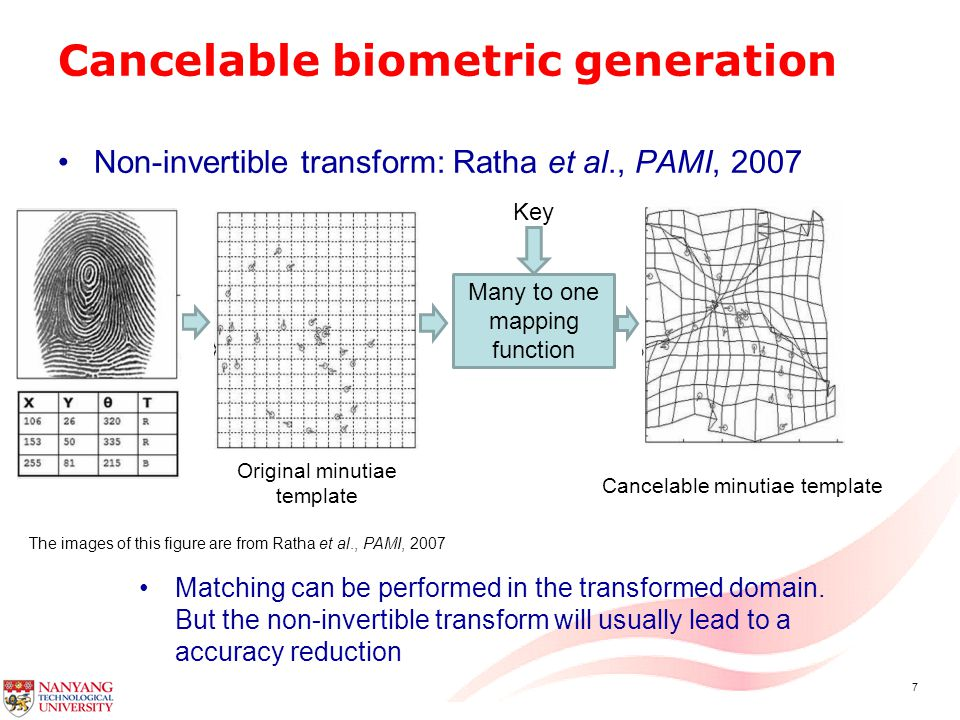 7 Cancelable biometric generation Non-invertible transform: Ratha et al., PAMI, 2007 Many to one mapping function Key Original minutiae template Cancelable minutiae template Matching can be performed in the transformed domain.