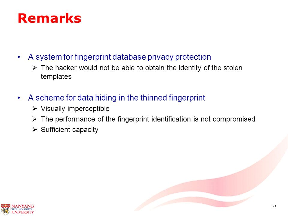 71 Remarks A system for fingerprint database privacy protection  The hacker would not be able to obtain the identity of the stolen templates A scheme for data hiding in the thinned fingerprint  Visually imperceptible  The performance of the fingerprint identification is not compromised  Sufficient capacity
