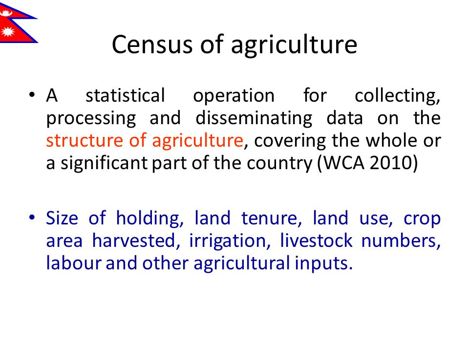 Census of agriculture A statistical operation for collecting, processing and disseminating data on the structure of agriculture, covering the whole or a significant part of the country (WCA 2010) Size of holding, land tenure, land use, crop area harvested, irrigation, livestock numbers, labour and other agricultural inputs.
