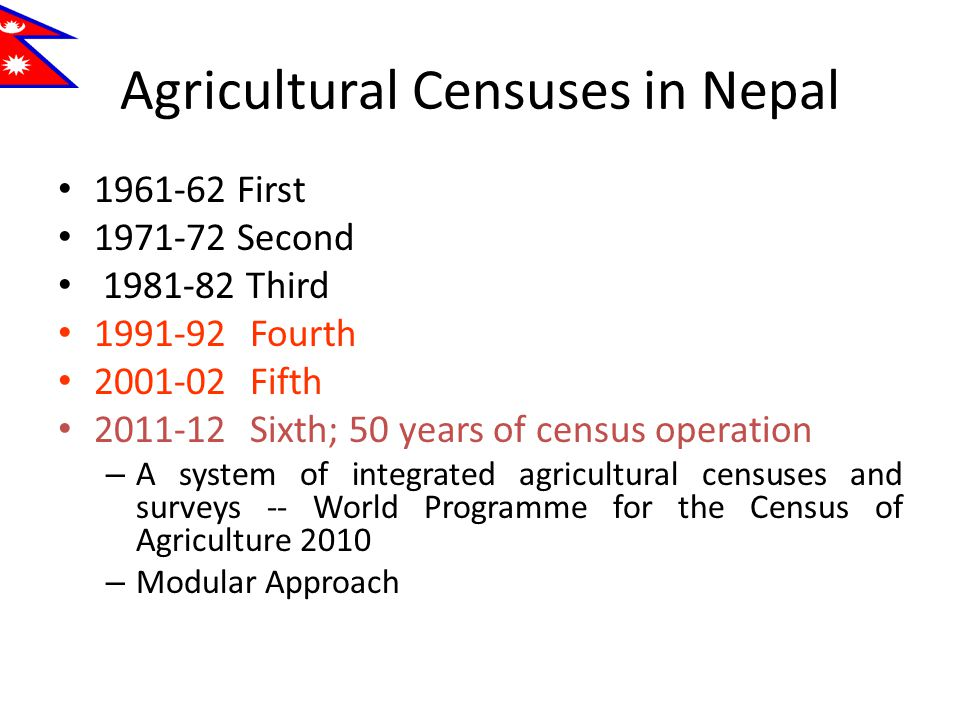 Agricultural Censuses in Nepal 1961-62 First 1971-72 Second 1981-82 Third 1991-92Fourth 2001-02Fifth 2011-12Sixth; 50 years of census operation – A system of integrated agricultural censuses and surveys -- World Programme for the Census of Agriculture 2010 – Modular Approach