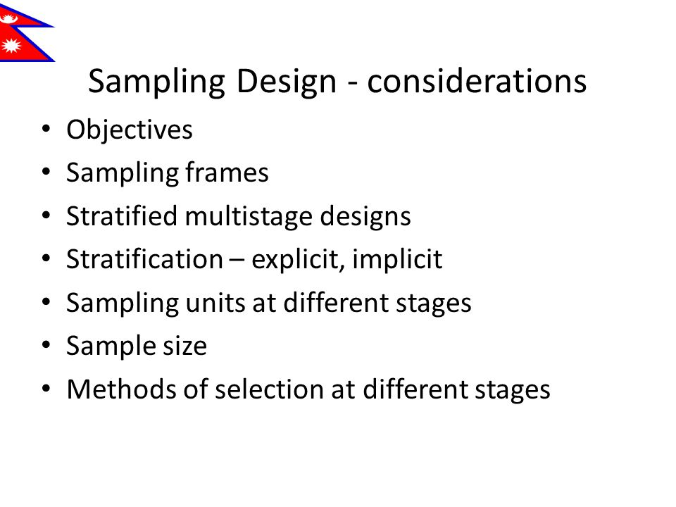 Sampling Design - considerations Objectives Sampling frames Stratified multistage designs Stratification – explicit, implicit Sampling units at different stages Sample size Methods of selection at different stages