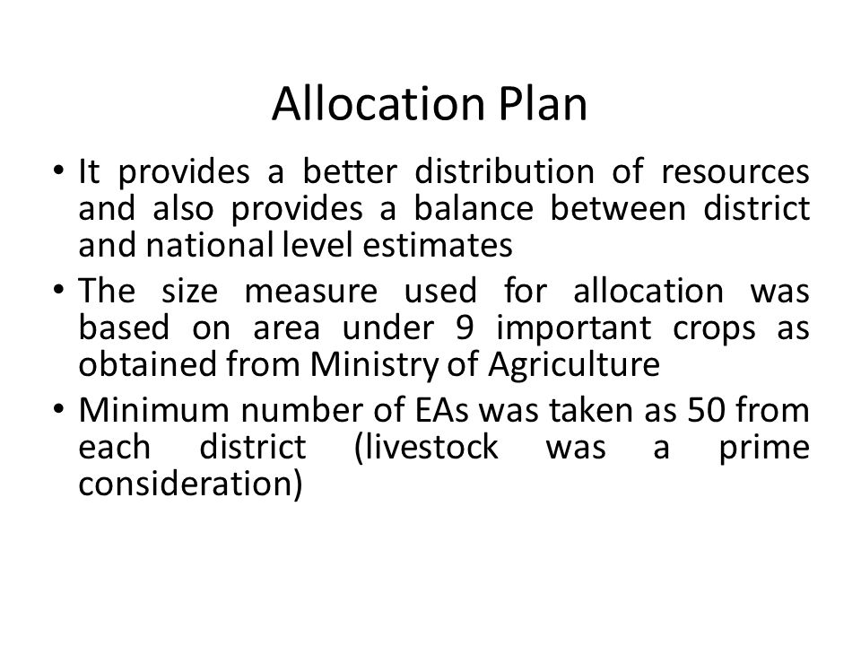 Allocation Plan It provides a better distribution of resources and also provides a balance between district and national level estimates The size measure used for allocation was based on area under 9 important crops as obtained from Ministry of Agriculture Minimum number of EAs was taken as 50 from each district (livestock was a prime consideration)