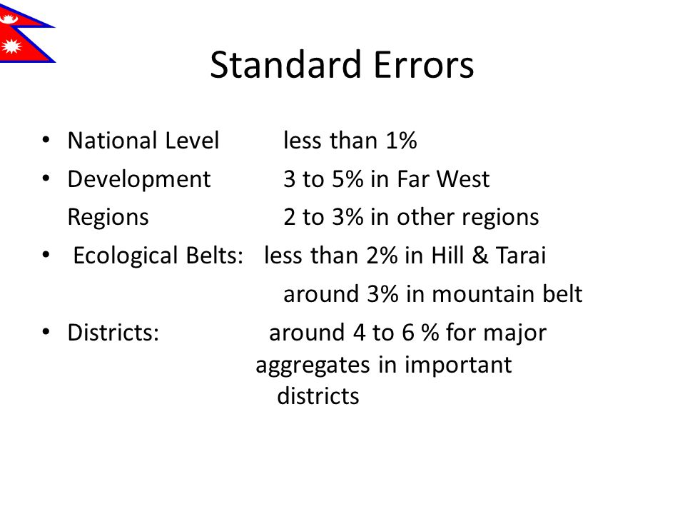 Standard Errors National Level less than 1% Development 3 to 5% in Far West Regions 2 to 3% in other regions Ecological Belts: less than 2% in Hill & Tarai around 3% in mountain belt Districts: around 4 to 6 % for major aggregates in important districts
