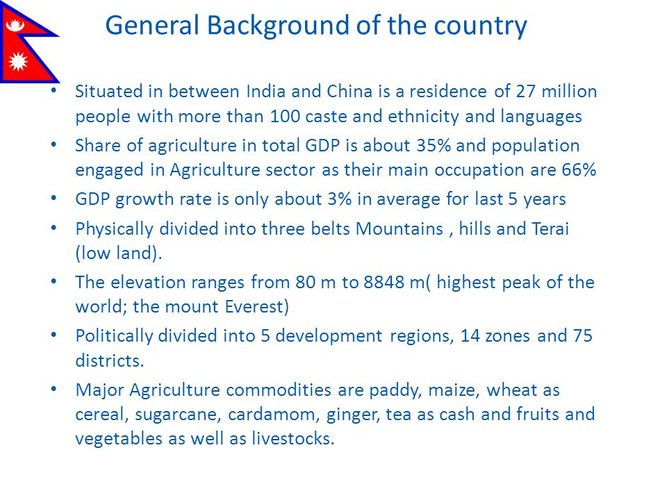 General Background of the country Situated in between India and China is a residence of 27 million people with more than 100 caste and ethnicity and languages Share of agriculture in total GDP is about 35% and population engaged in Agriculture sector as their main occupation are 66% GDP growth rate is only about 3% in average for last 5 years Physically divided into three belts Mountains, hills and Terai (low land).