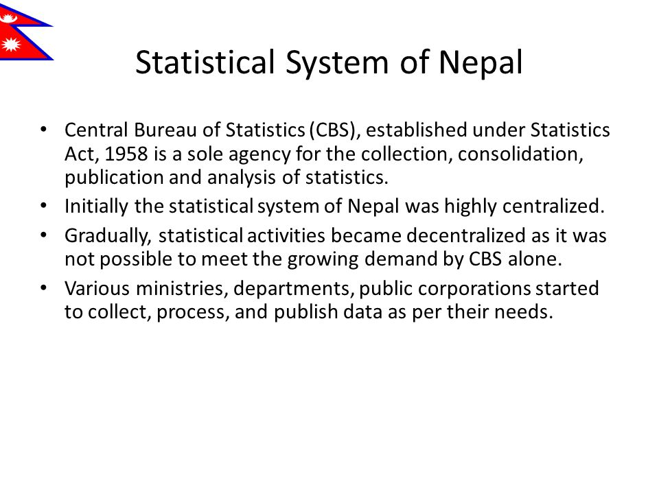 Statistical System of Nepal Central Bureau of Statistics (CBS), established under Statistics Act, 1958 is a sole agency for the collection, consolidation, publication and analysis of statistics.