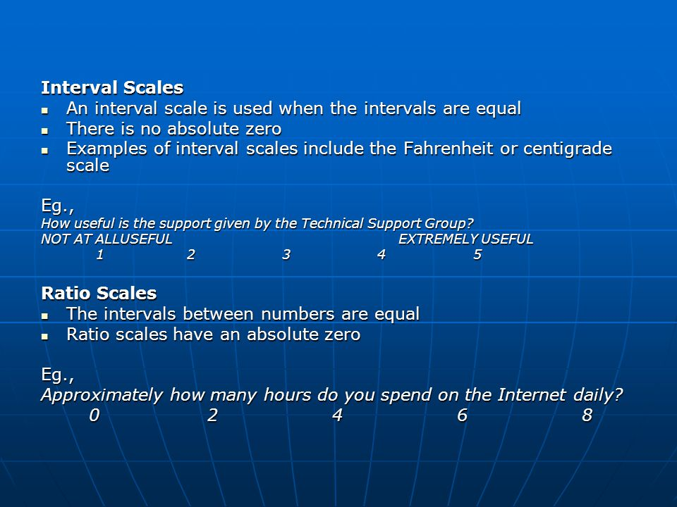 Interval Scales An interval scale is used when the intervals are equal An interval scale is used when the intervals are equal There is no absolute zero There is no absolute zero Examples of interval scales include the Fahrenheit or centigrade scale Examples of interval scales include the Fahrenheit or centigrade scaleEg., How useful is the support given by the Technical Support Group.