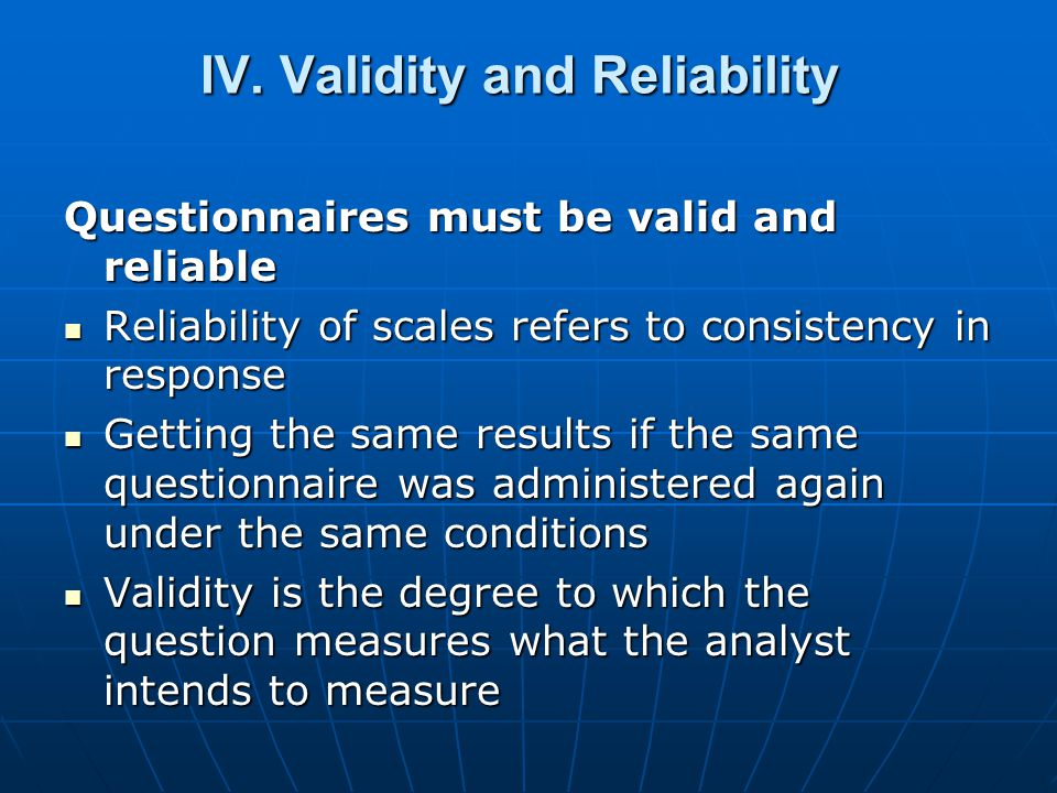IV. Validity and Reliability Questionnaires must be valid and reliable Reliability of scales refers to consistency in response Reliability of scales r