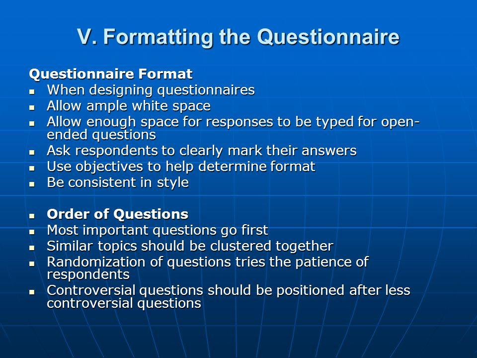 V. Formatting the Questionnaire Questionnaire Format When designing questionnaires When designing questionnaires Allow ample white space Allow ample w