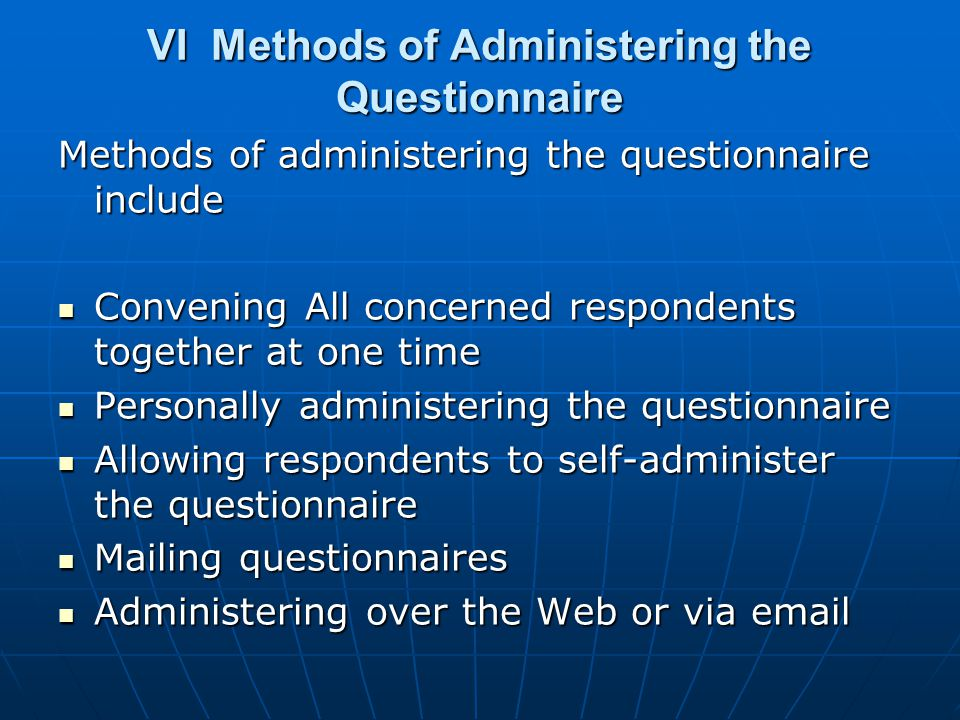 VI Methods of Administering the Questionnaire Methods of administering the questionnaire include Convening All concerned respondents together at one time Convening All concerned respondents together at one time Personally administering the questionnaire Personally administering the questionnaire Allowing respondents to self-administer the questionnaire Allowing respondents to self-administer the questionnaire Mailing questionnaires Mailing questionnaires Administering over the Web or via email Administering over the Web or via email