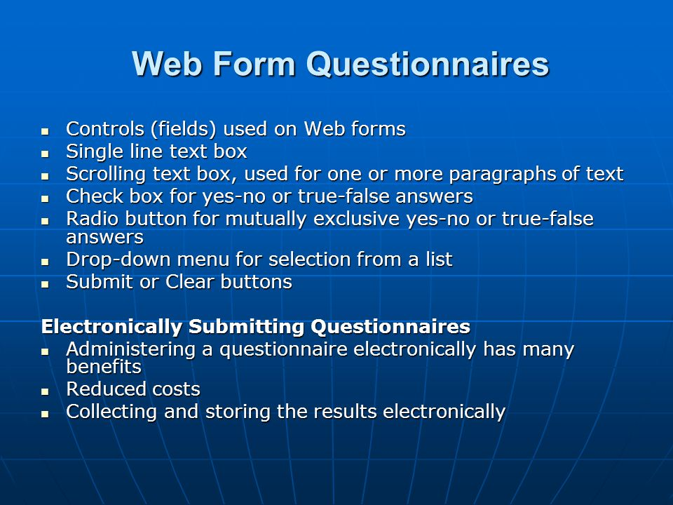Web Form Questionnaires Web Form Questionnaires Controls (fields) used on Web forms Controls (fields) used on Web forms Single line text box Single line text box Scrolling text box, used for one or more paragraphs of text Scrolling text box, used for one or more paragraphs of text Check box for yes-no or true-false answers Check box for yes-no or true-false answers Radio button for mutually exclusive yes-no or true-false answers Radio button for mutually exclusive yes-no or true-false answers Drop-down menu for selection from a list Drop-down menu for selection from a list Submit or Clear buttons Submit or Clear buttons Electronically Submitting Questionnaires Administering a questionnaire electronically has many benefits Administering a questionnaire electronically has many benefits Reduced costs Reduced costs Collecting and storing the results electronically Collecting and storing the results electronically