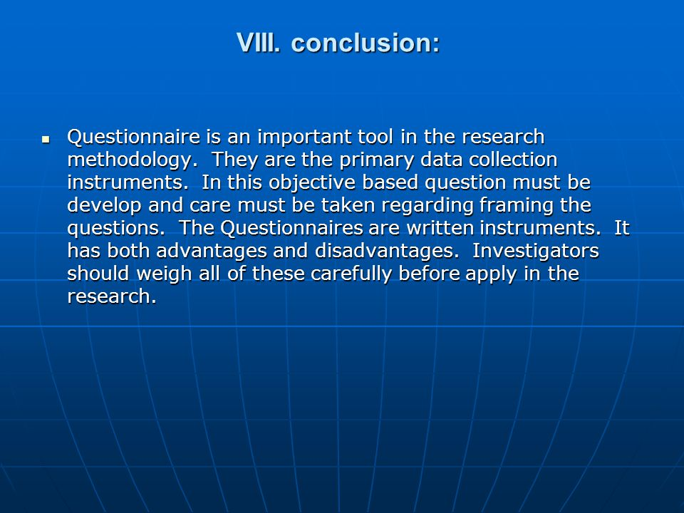 VIII. conclusion: Questionnaire is an important tool in the research methodology.