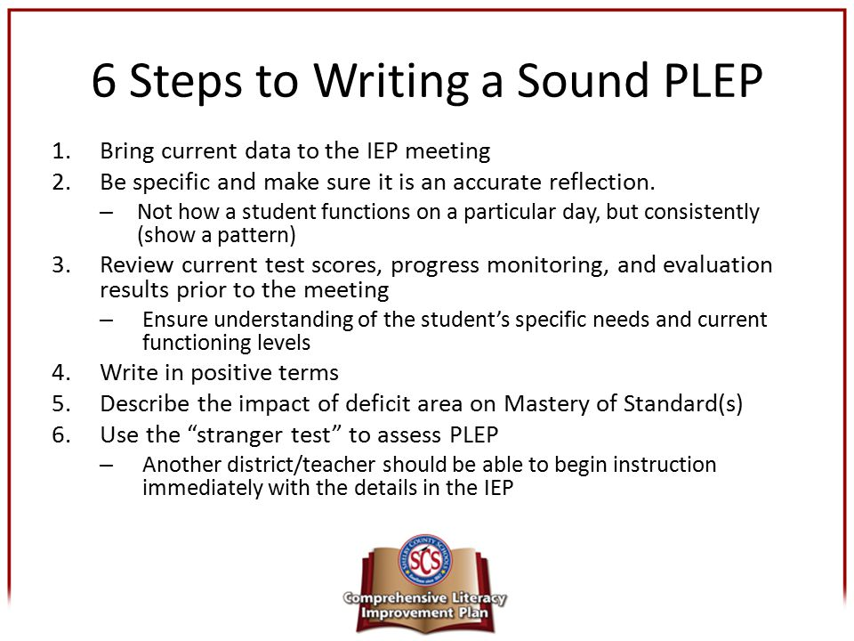 6 Steps to Writing a Sound PLEP 1.Bring current data to the IEP meeting 2.Be specific and make sure it is an accurate reflection. – Not how a student