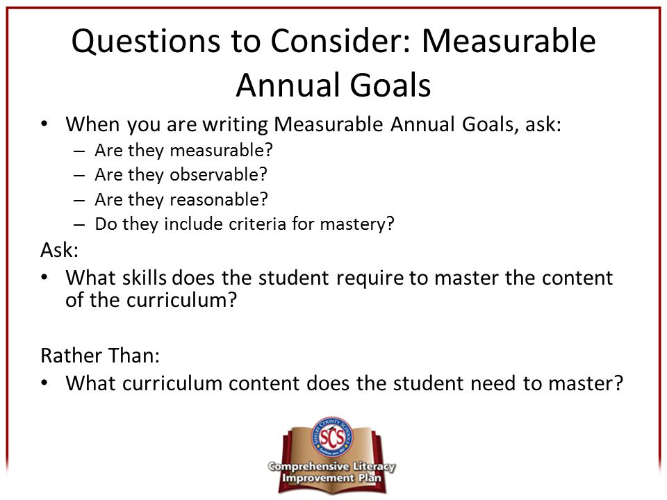 Questions to Consider: Measurable Annual Goals When you are writing Measurable Annual Goals, ask: – Are they measurable? – Are they observable? – Are