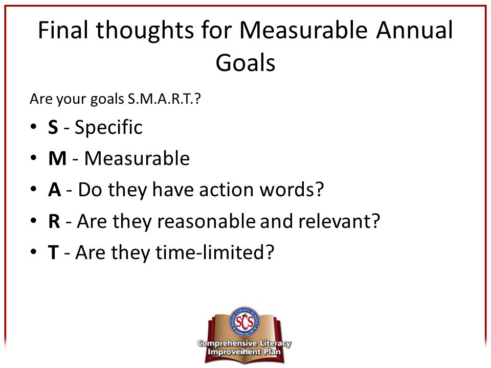Final thoughts for Measurable Annual Goals Are your goals S.M.A.R.T.? S - Specific M - Measurable A - Do they have action words? R - Are they reasonab