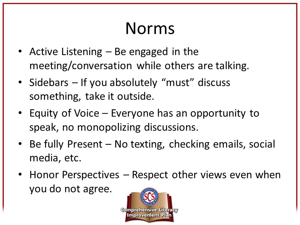 """Norms Active Listening – Be engaged in the meeting/conversation while others are talking. Sidebars – If you absolutely """"must"""" discuss something, take"""
