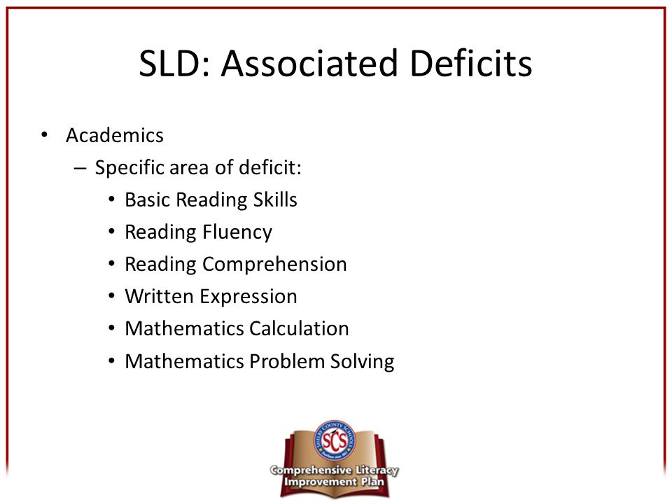 SLD: Associated Deficits Academics – Specific area of deficit: Basic Reading Skills Reading Fluency Reading Comprehension Written Expression Mathemati