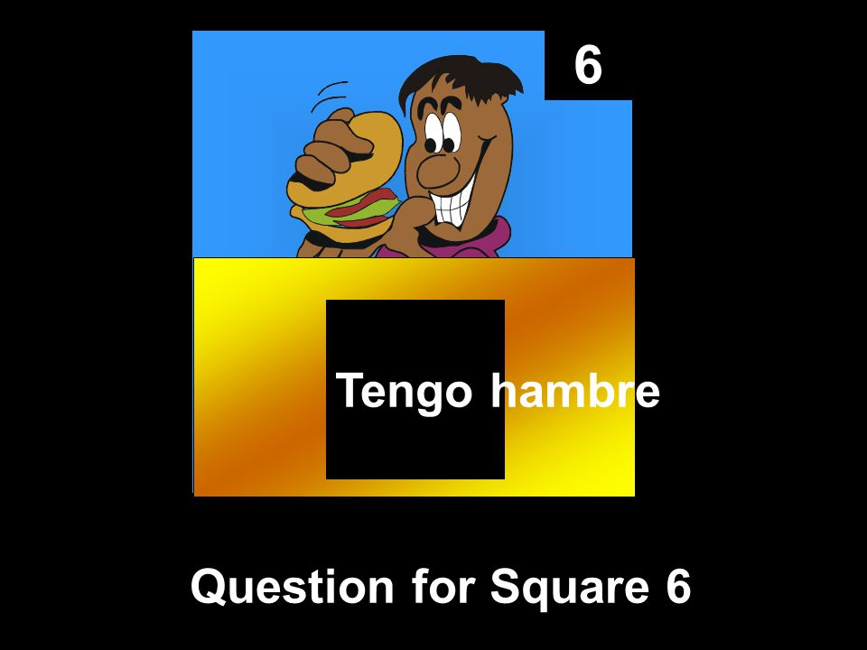 6 Question for Square 6 Tengo hambre