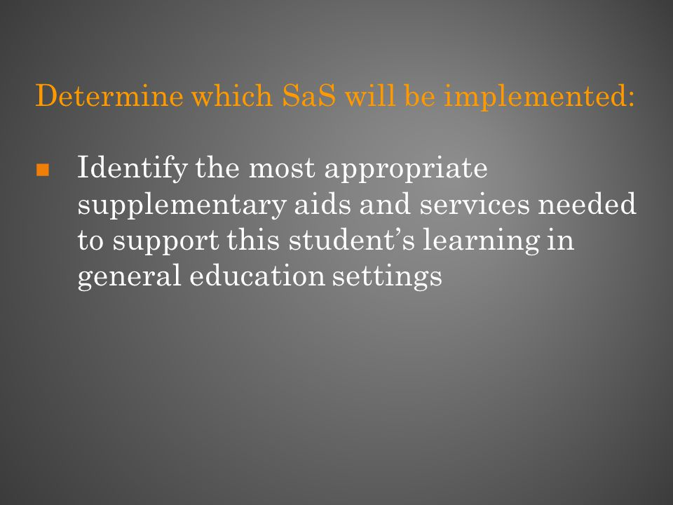 Determine which SaS will be implemented: Identify the most appropriate supplementary aids and services needed to support this student's learning in general education settings