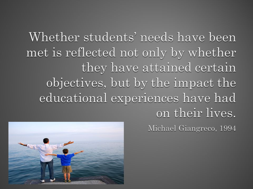 Whether students' needs have been met is reflected not only by whether they have attained certain objectives, but by the impact the educational experiences have had on their lives.