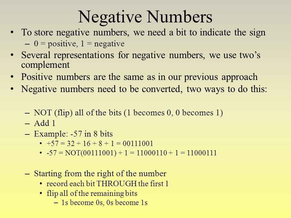 Negative Numbers To store negative numbers, we need a bit to indicate the sign – 0 = positive, 1 = negative Several representations for negative numbe