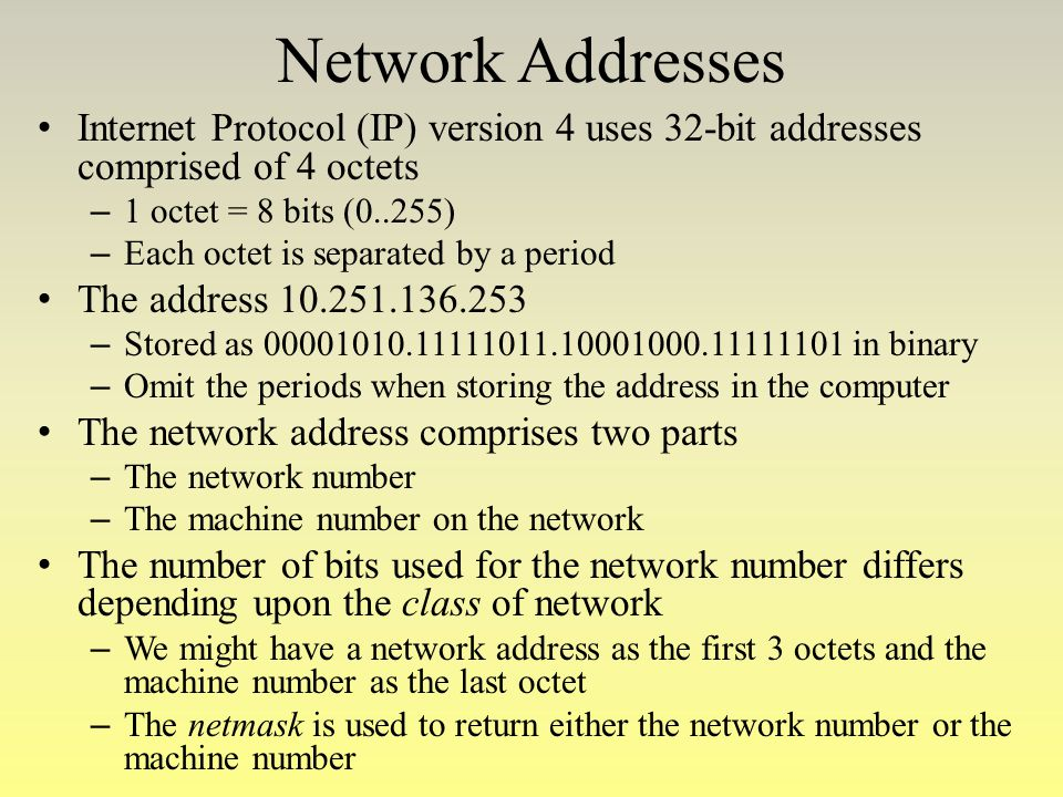 Network Addresses Internet Protocol (IP) version 4 uses 32-bit addresses comprised of 4 octets – 1 octet = 8 bits (0..255) – Each octet is separated b