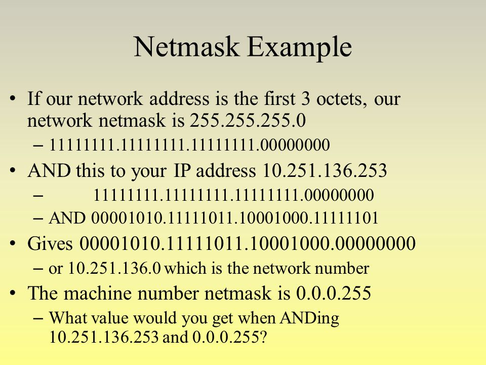 Netmask Example If our network address is the first 3 octets, our network netmask is 255.255.255.0 – 11111111.11111111.11111111.00000000 AND this to y