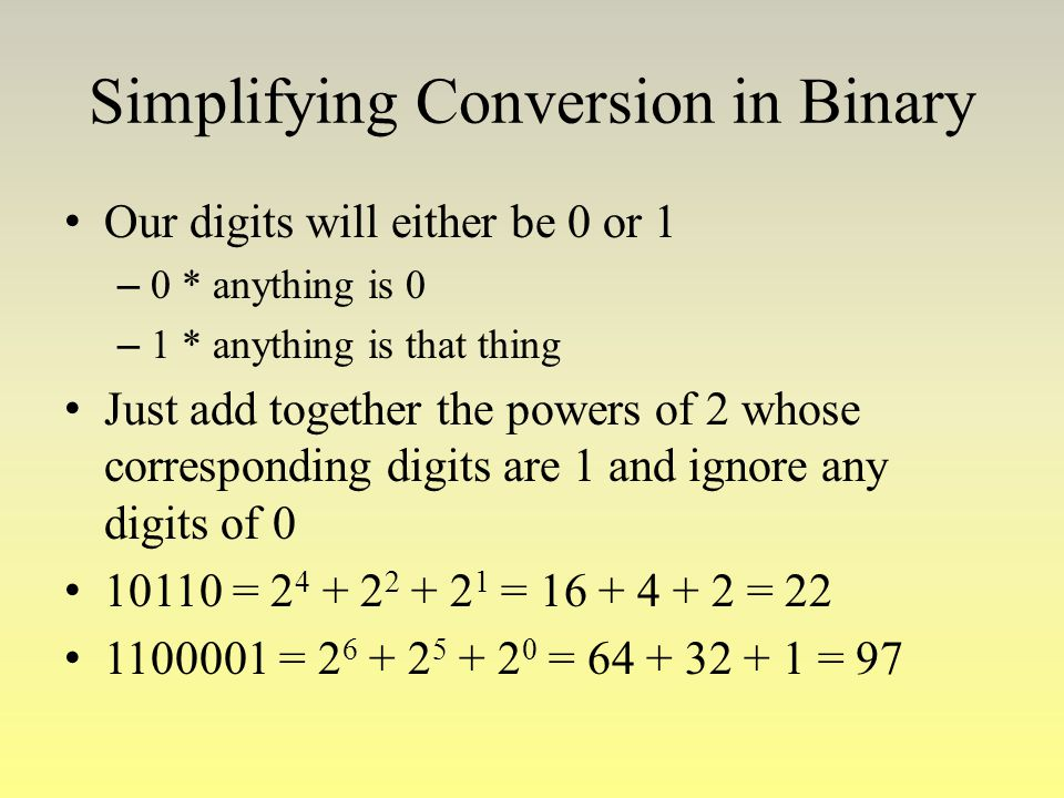 Simplifying Conversion in Binary Our digits will either be 0 or 1 – 0 * anything is 0 – 1 * anything is that thing Just add together the powers of 2 w