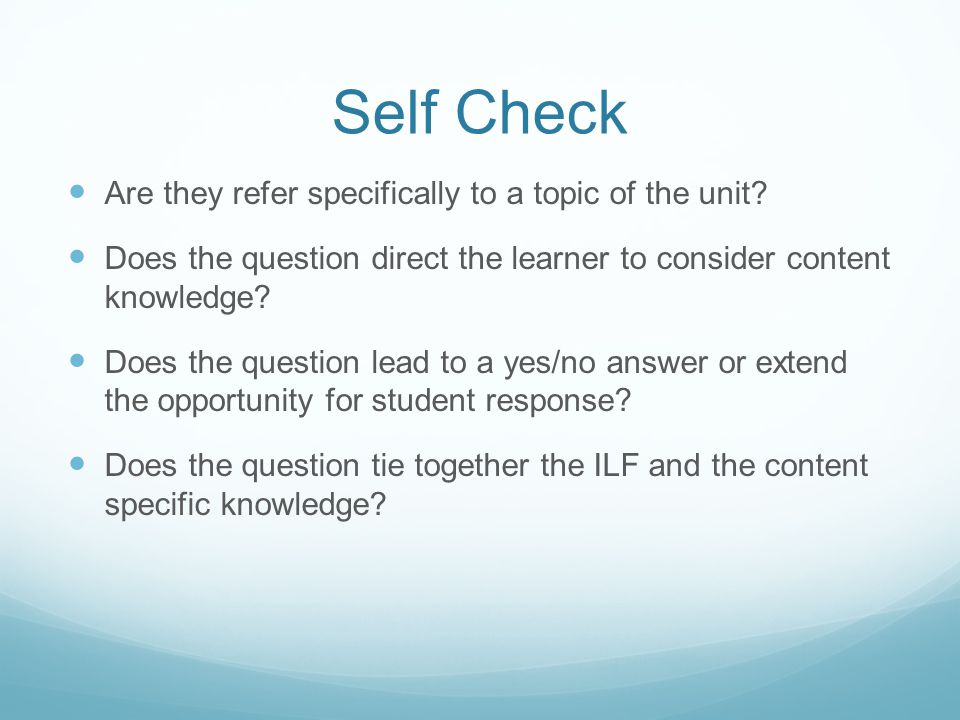 Self Check Are they refer specifically to a topic of the unit? Does the question direct the learner to consider content knowledge? Does the question l