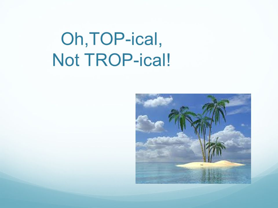 Oh,TOP-ical, Not TROP-ical!