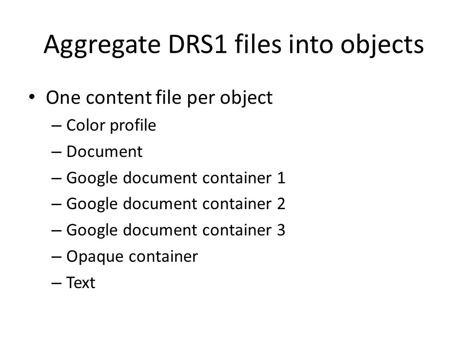 Aggregate DRS1 files into objects One content file per object – Color profile – Document – Google document container 1 – Google document container 2 – Google document container 3 – Opaque container – Text