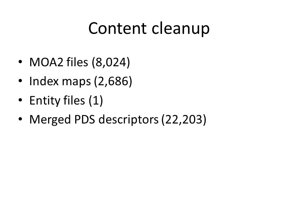 Content cleanup MOA2 files (8,024) Index maps (2,686) Entity files (1) Merged PDS descriptors (22,203)