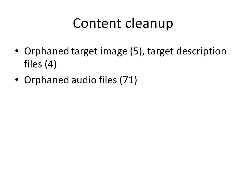 Content cleanup Orphaned target image (5), target description files (4) Orphaned audio files (71)