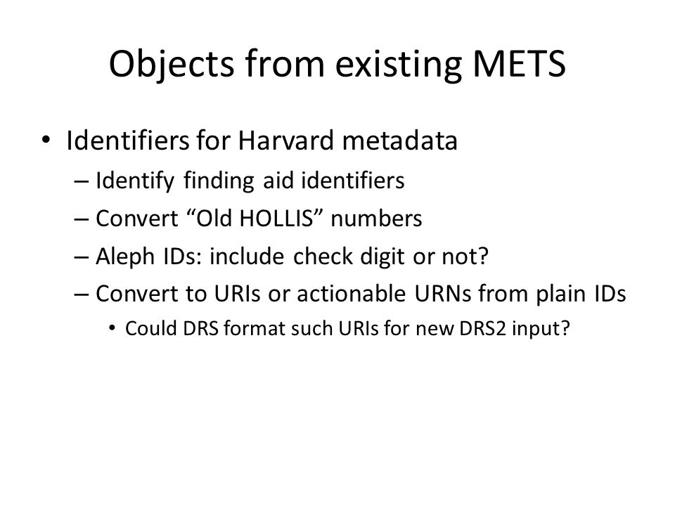Objects from existing METS Identifiers for Harvard metadata – Identify finding aid identifiers – Convert Old HOLLIS numbers – Aleph IDs: include check digit or not.