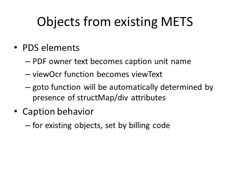 Objects from existing METS PDS elements – PDF owner text becomes caption unit name – viewOcr function becomes viewText – goto function will be automatically determined by presence of structMap/div attributes Caption behavior – for existing objects, set by billing code