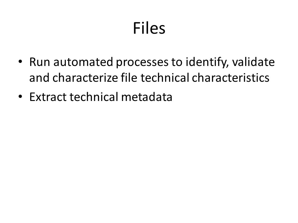 Files Run automated processes to identify, validate and characterize file technical characteristics Extract technical metadata