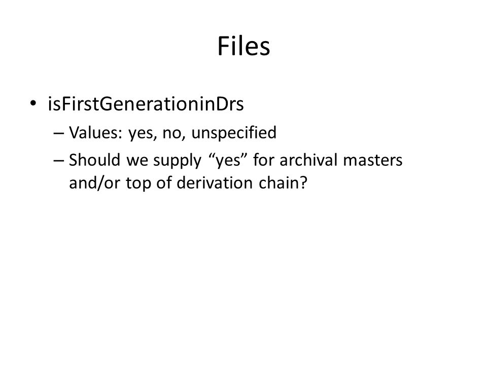 Files isFirstGenerationinDrs – Values: yes, no, unspecified – Should we supply yes for archival masters and/or top of derivation chain?