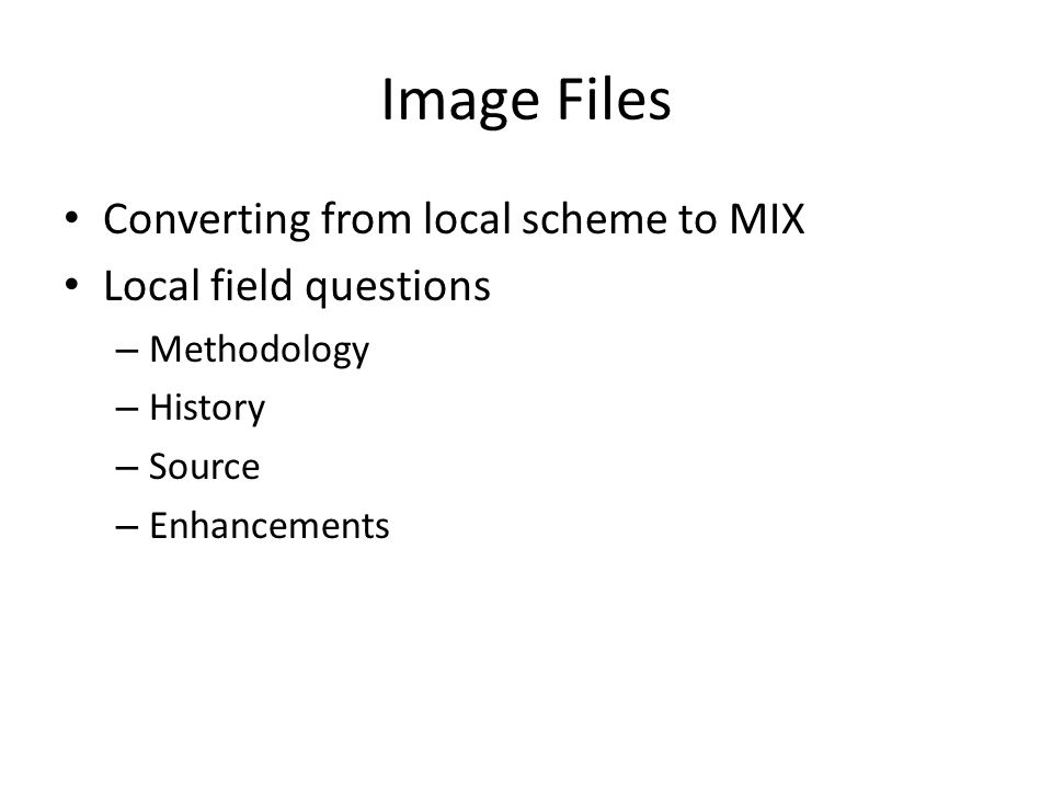 Image Files Converting from local scheme to MIX Local field questions – Methodology – History – Source – Enhancements