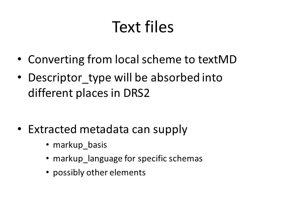 Text files Converting from local scheme to textMD Descriptor_type will be absorbed into different places in DRS2 Extracted metadata can supply markup_basis markup_language for specific schemas possibly other elements