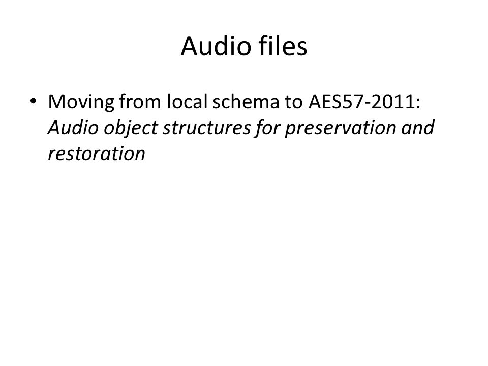 Audio files Moving from local schema to AES57-2011: Audio object structures for preservation and restoration