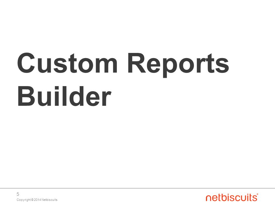 Copyright © 2014 Netbiscuits 5 Custom Reports Builder