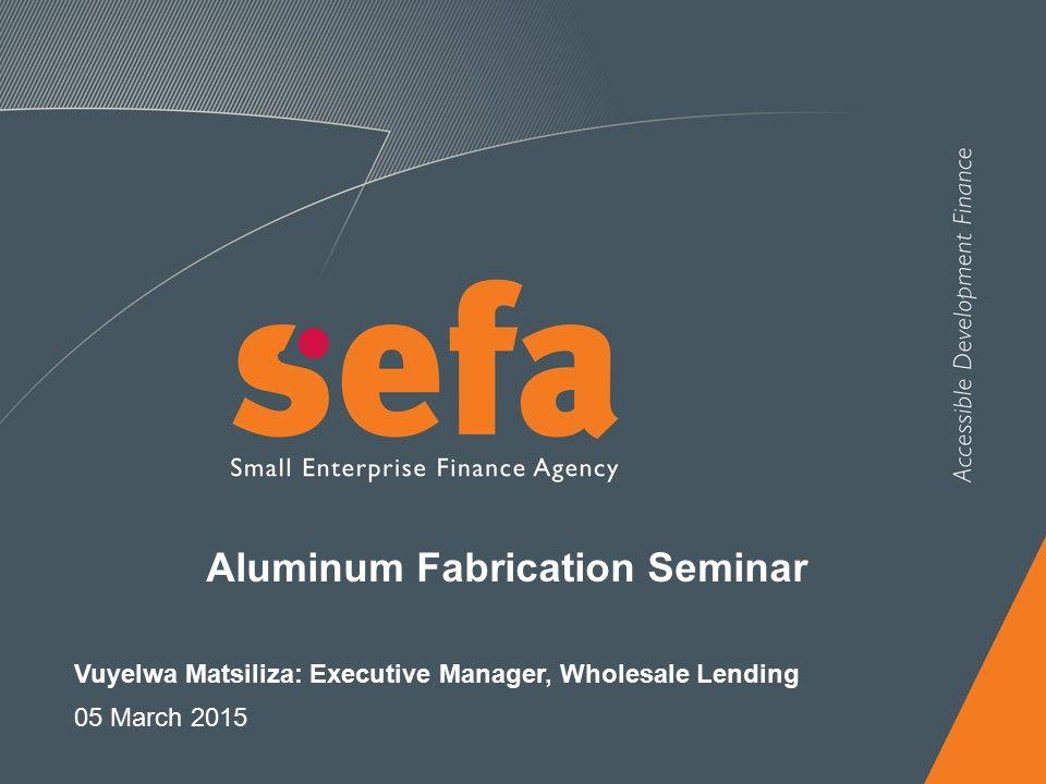 Aluminum Fabrication Seminar Vuyelwa Matsiliza: Executive Manager, Wholesale Lending 05 March 2015