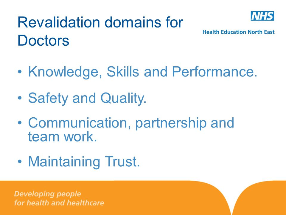 Revalidation domains for Doctors Knowledge, Skills and Performance. Safety and Quality. Communication, partnership and team work. Maintaining Trust.